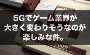 5Gでゲーム業界が大きく変わりそうなのが楽しみな件。