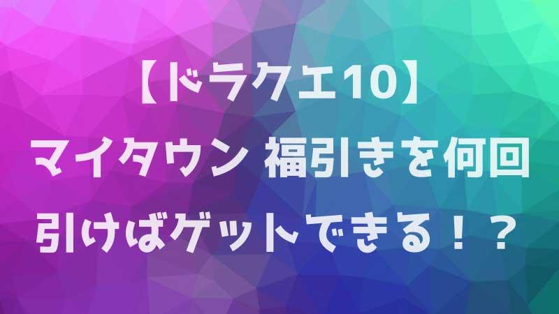 【ドラクエ10】マイタウン 福引きを何回引けばゲットできる!?