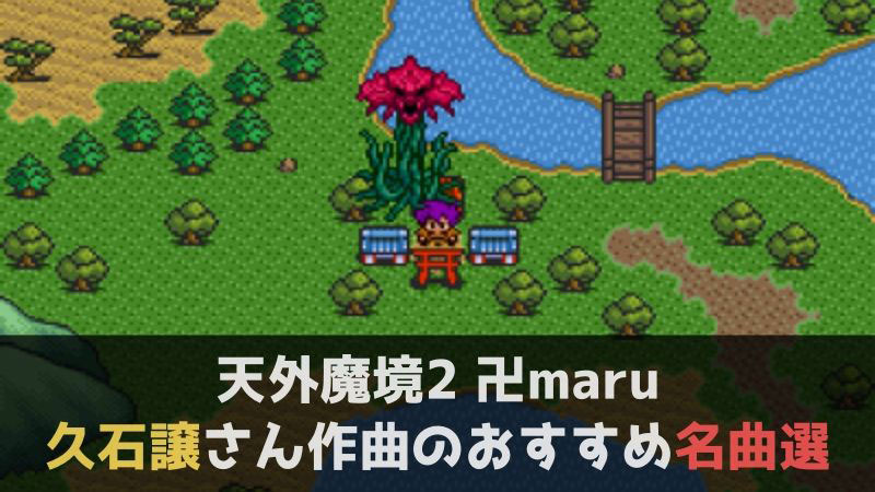 天外魔境2 卍maru 久石譲さん作曲のおすすめ名曲選 , あわぶろ。